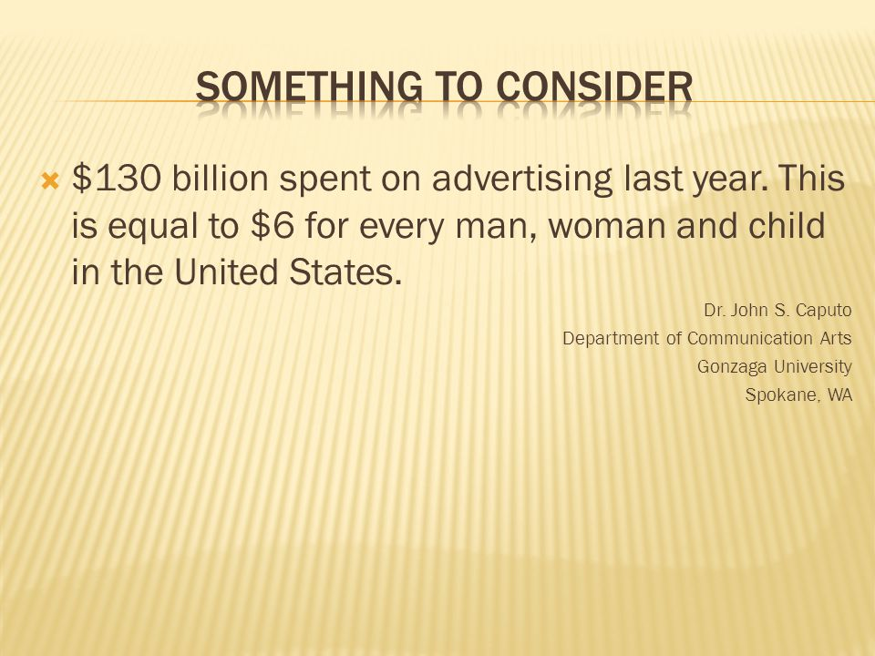  $130 billion spent on advertising last year. This is equal to $6 for every man, woman and child in the United States. Dr. John S. Caputo Department