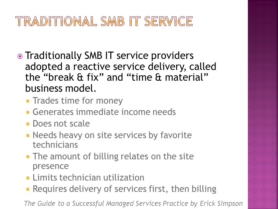  Traditionally SMB IT service providers adopted a reactive service delivery, called the break & fix and time & material business model.