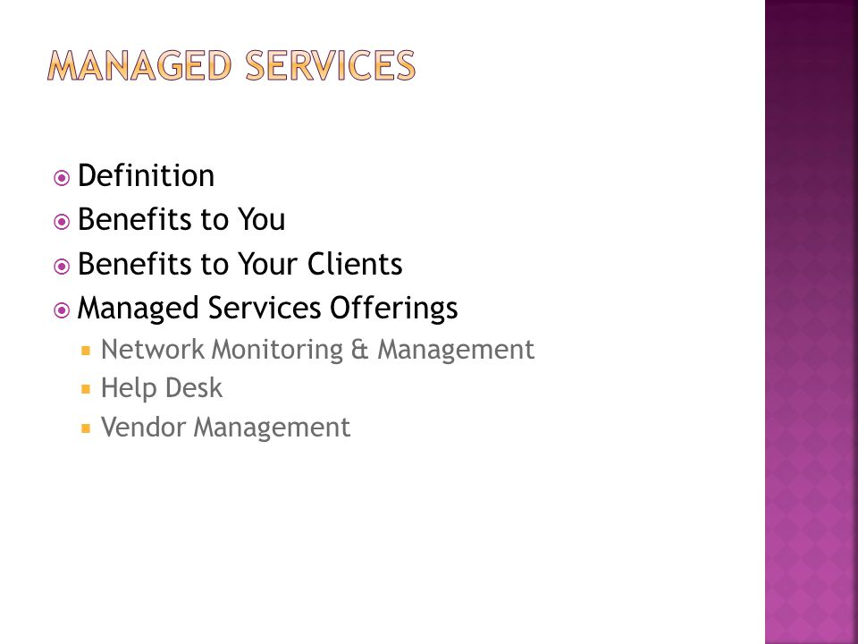  Definition  Benefits to You  Benefits to Your Clients  Managed Services Offerings  Network Monitoring & Management  Help Desk  Vendor Manageme