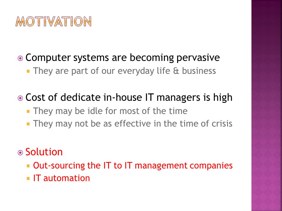  Computer systems are becoming pervasive  They are part of our everyday life & business  Cost of dedicate in-house IT managers is high  They may b