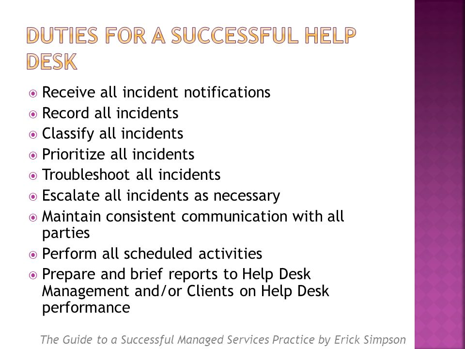  Receive all incident notifications  Record all incidents  Classify all incidents  Prioritize all incidents  Troubleshoot all incidents  Escalate all incidents as necessary  Maintain consistent communication with all parties  Perform all scheduled activities  Prepare and brief reports to Help Desk Management and/or Clients on Help Desk performance The Guide to a Successful Managed Services Practice by Erick Simpson