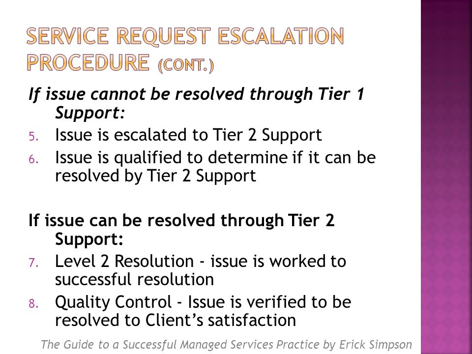 If issue cannot be resolved through Tier 1 Support: 5. Issue is escalated to Tier 2 Support 6. Issue is qualified to determine if it can be resolved b