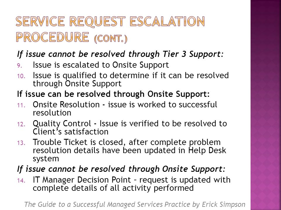If issue cannot be resolved through Tier 3 Support: 9. Issue is escalated to Onsite Support 10. Issue is qualified to determine if it can be resolved