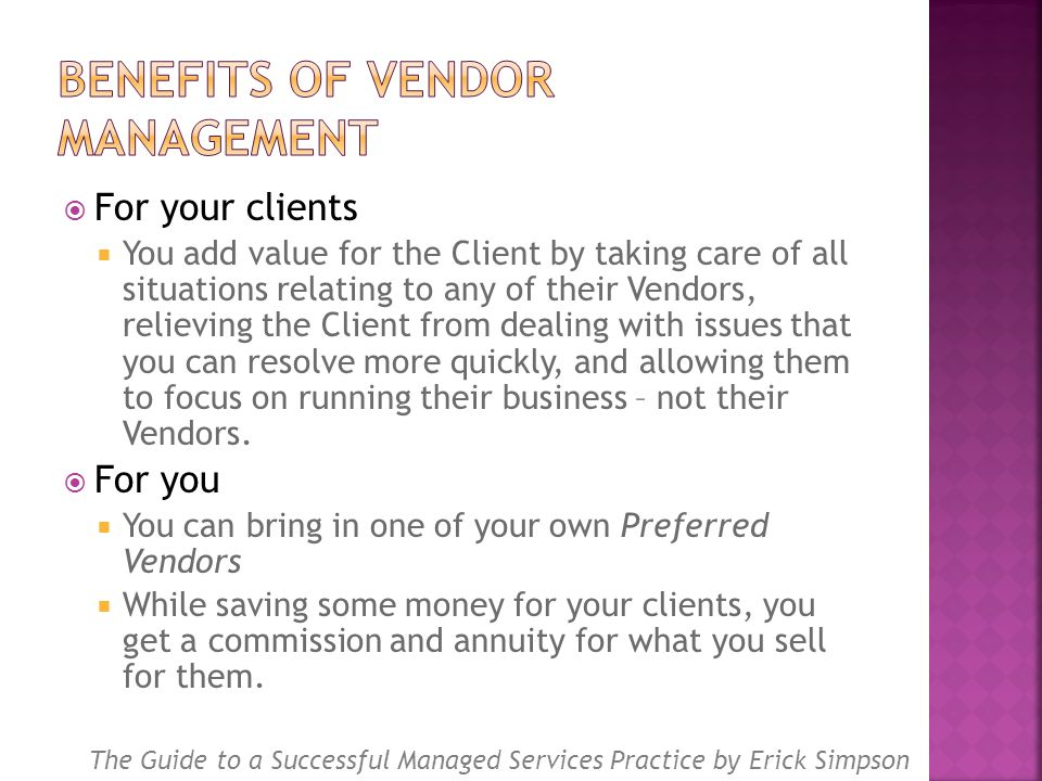  For your clients  You add value for the Client by taking care of all situations relating to any of their Vendors, relieving the Client from dealing