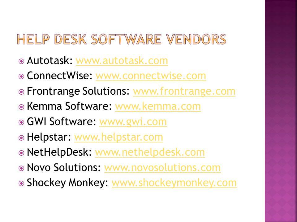  Autotask: www.autotask.comwww.autotask.com  ConnectWise: www.connectwise.comwww.connectwise.com  Frontrange Solutions: www.frontrange.comwww.frontrange.com  Kemma Software: www.kemma.comwww.kemma.com  GWI Software: www.gwi.comwww.gwi.com  Helpstar: www.helpstar.comwww.helpstar.com  NetHelpDesk: www.nethelpdesk.comwww.nethelpdesk.com  Novo Solutions: www.novosolutions.comwww.novosolutions.com  Shockey Monkey: www.shockeymonkey.comwww.shockeymonkey.com