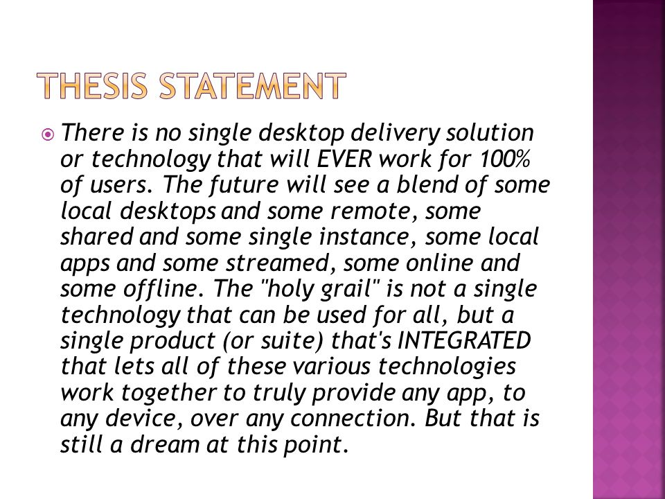  There is no single desktop delivery solution or technology that will EVER work for 100% of users. The future will see a blend of some local desktops