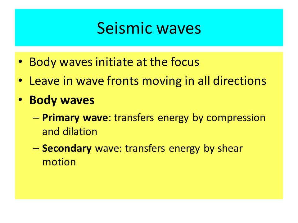 Seismic waves Body waves initiate at the focus Leave in wave fronts moving in all directions Body waves – Primary wave: transfers energy by compression and dilation – Secondary wave: transfers energy by shear motion