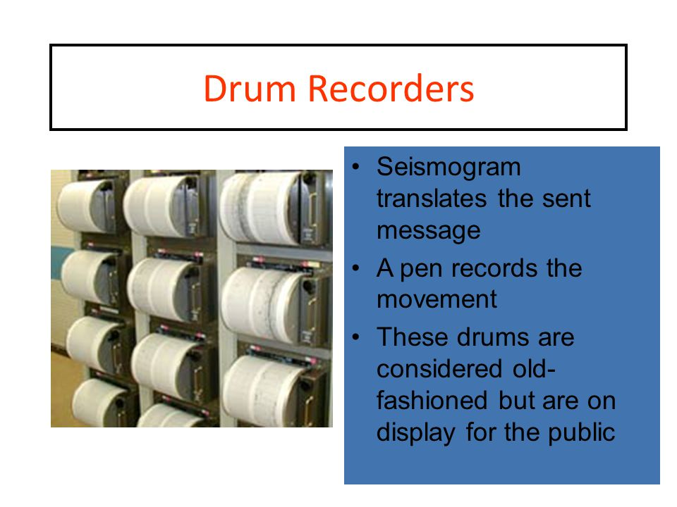 Drum Recorders Seismogram translates the sent message A pen records the movement These drums are considered old- fashioned but are on display for the public