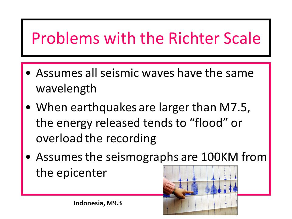 Problems with the Richter Scale Assumes all seismic waves have the same wavelength When earthquakes are larger than M7.5, the energy released tends to flood or overload the recording Assumes the seismographs are 100KM from the epicenter Indonesia, M9.3