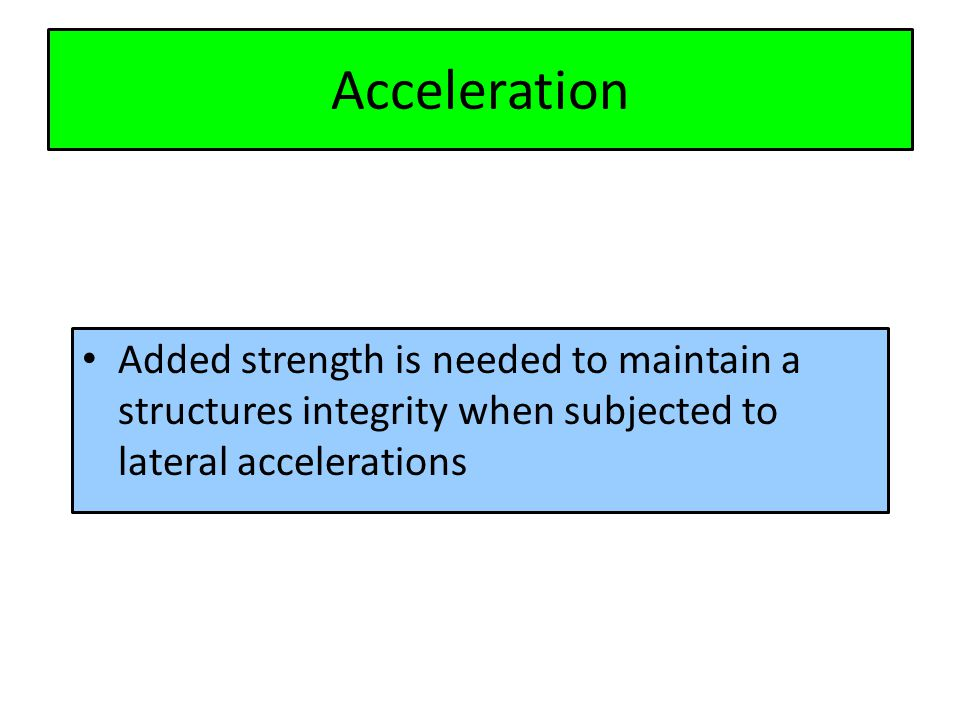 Acceleration Added strength is needed to maintain a structures integrity when subjected to lateral accelerations
