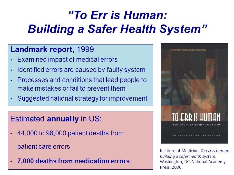 """To Err is Human: Building a Safer Health System"" Landmark report, 1999 Examined impact of medical errors Identified errors are caused by faulty syste"