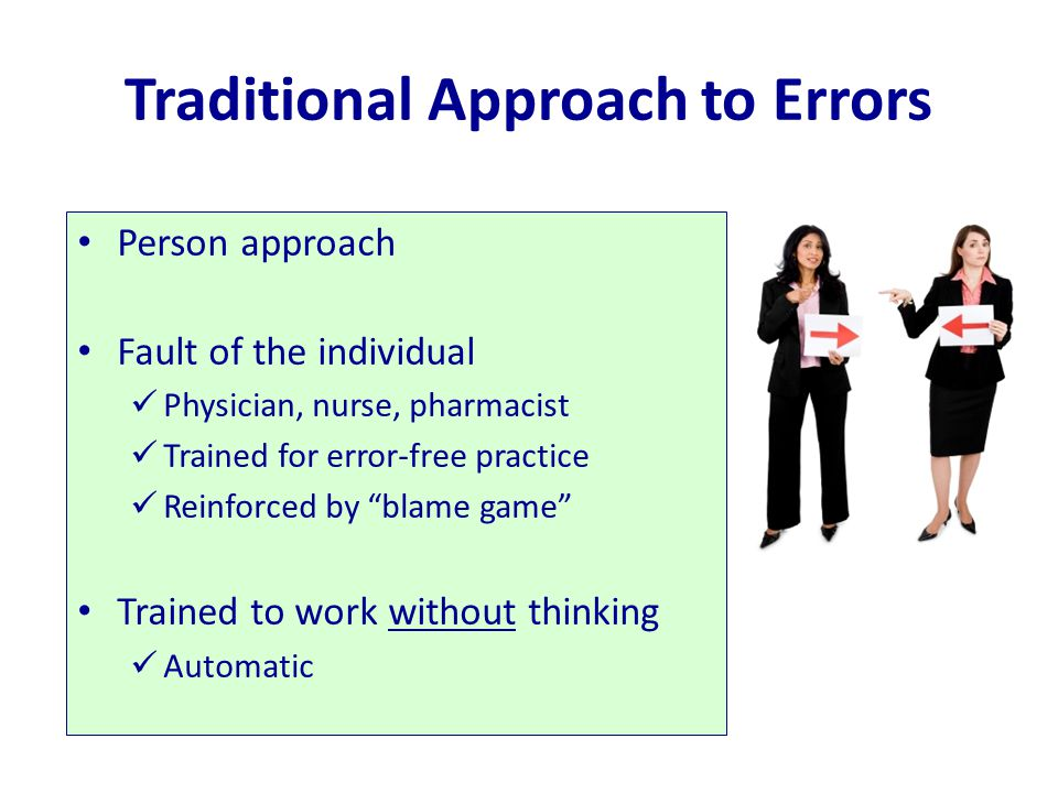"Traditional Approach to Errors Person approach Fault of the individual Physician, nurse, pharmacist Trained for error-free practice Reinforced by ""bla"