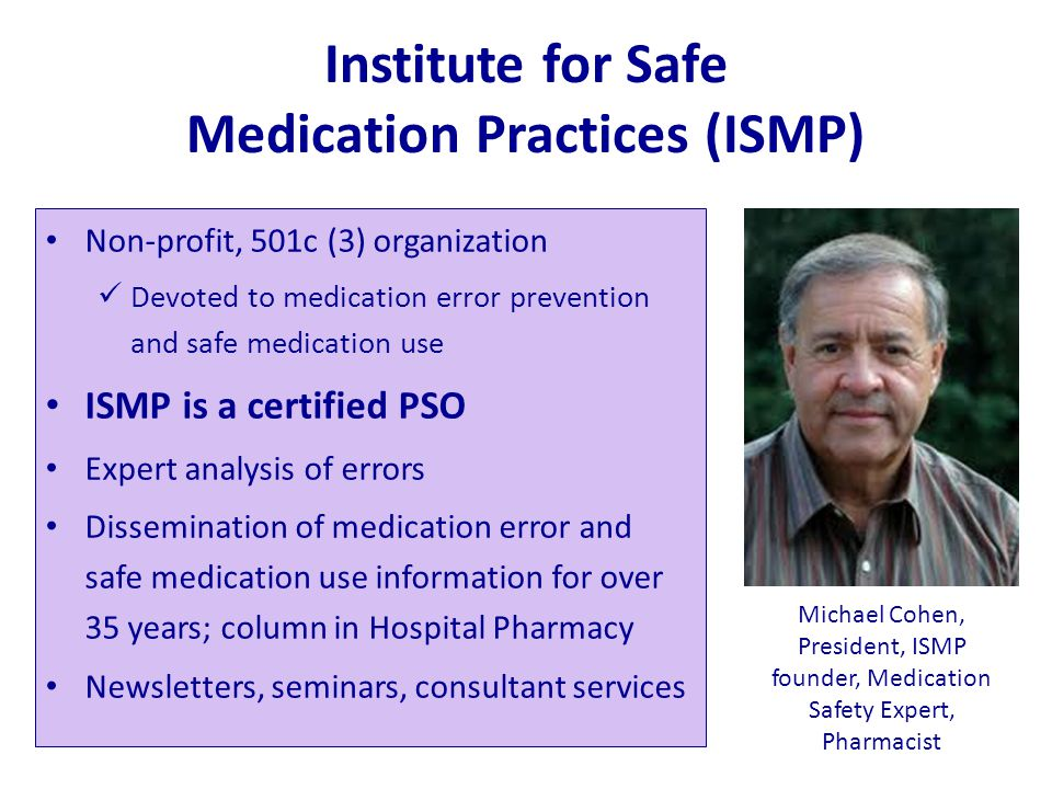 Institute for Safe Medication Practices (ISMP) Non-profit, 501c (3) organization Devoted to medication error prevention and safe medication use ISMP i