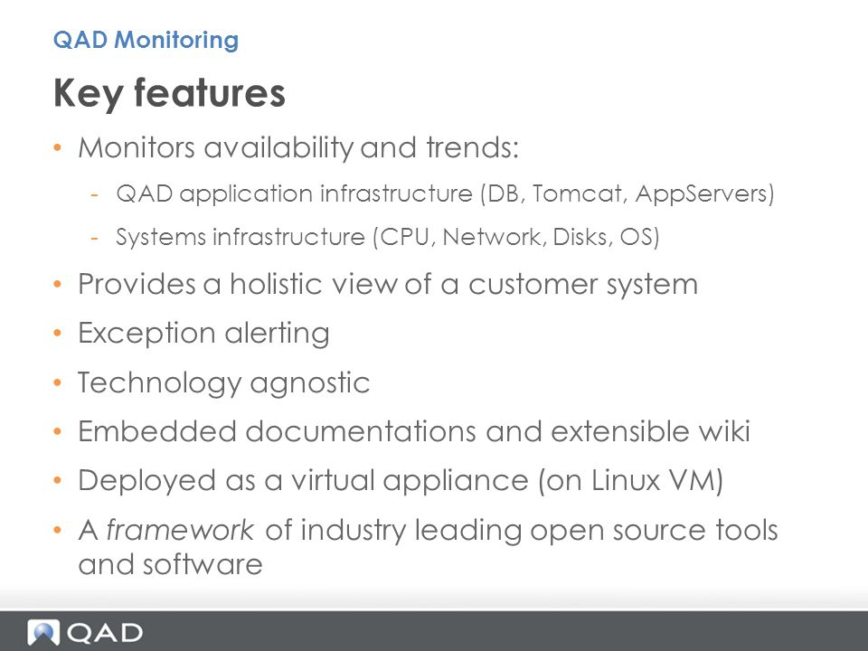 Monitors availability and trends: -QAD application infrastructure (DB, Tomcat, AppServers) -Systems infrastructure (CPU, Network, Disks, OS) Provides a holistic view of a customer system Exception alerting Technology agnostic Embedded documentations and extensible wiki Deployed as a virtual appliance (on Linux VM) A framework of industry leading open source tools and software Key features QAD Monitoring