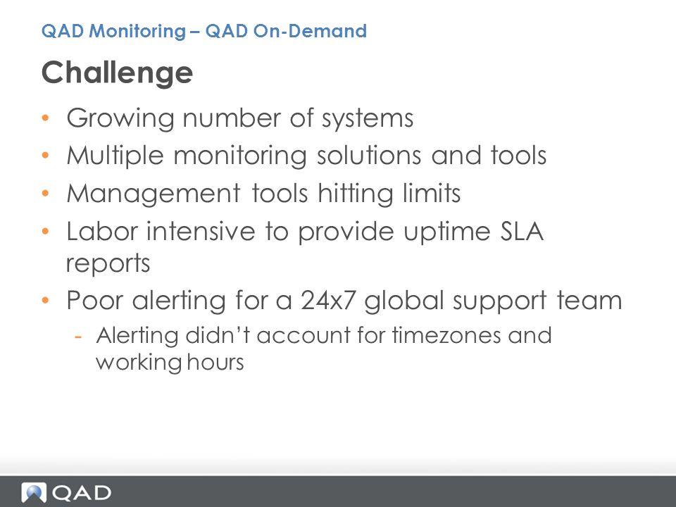 Growing number of systems Multiple monitoring solutions and tools Management tools hitting limits Labor intensive to provide uptime SLA reports Poor alerting for a 24x7 global support team -Alerting didn't account for timezones and working hours Challenge QAD Monitoring – QAD On-Demand