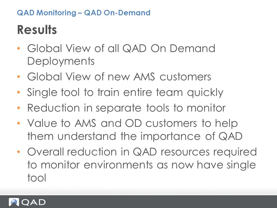 Global View of all QAD On Demand Deployments Global View of new AMS customers Single tool to train entire team quickly Reduction in separate tools to monitor Value to AMS and OD customers to help them understand the importance of QAD Overall reduction in QAD resources required to monitor environments as now have single tool Results QAD Monitoring – QAD On-Demand