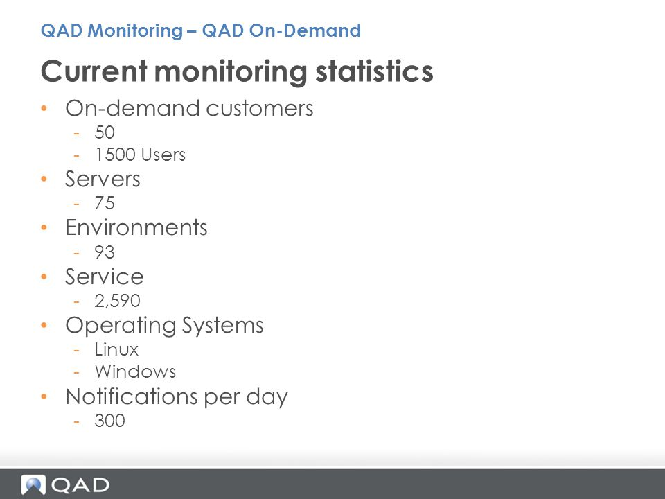 On-demand customers -50 -1500 Users Servers -75 Environments -93 Service -2,590 Operating Systems -Linux -Windows Notifications per day -300 Current monitoring statistics QAD Monitoring – QAD On-Demand