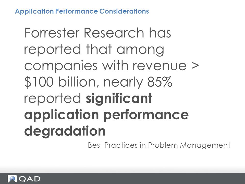 Forrester Research has reported that among companies with revenue > $100 billion, nearly 85% reported significant application performance degradation Best Practices in Problem Management Application Performance Considerations
