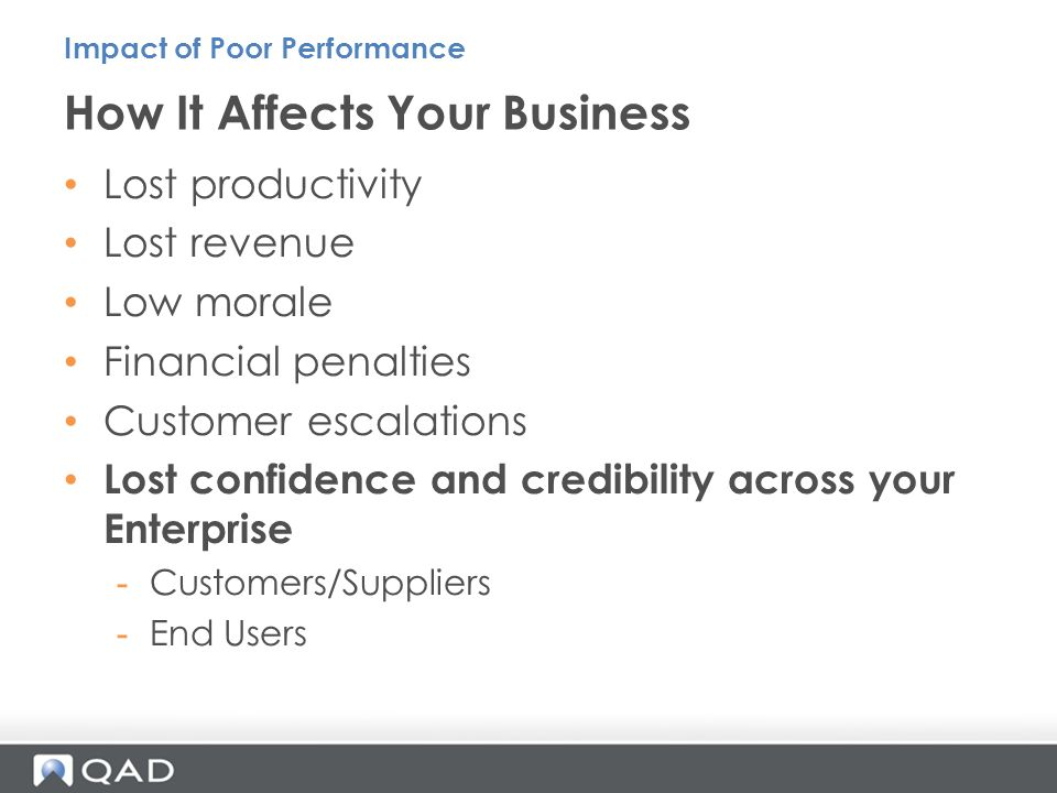 Lost productivity Lost revenue Low morale Financial penalties Customer escalations Lost confidence and credibility across your Enterprise -Customers/Suppliers -End Users How It Affects Your Business Impact of Poor Performance