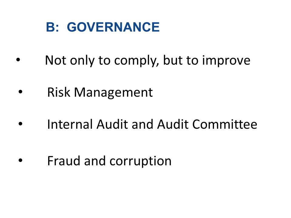 B: GOVERNANCE Not only to comply, but to improve Risk Management Internal Audit and Audit Committee Fraud and corruption