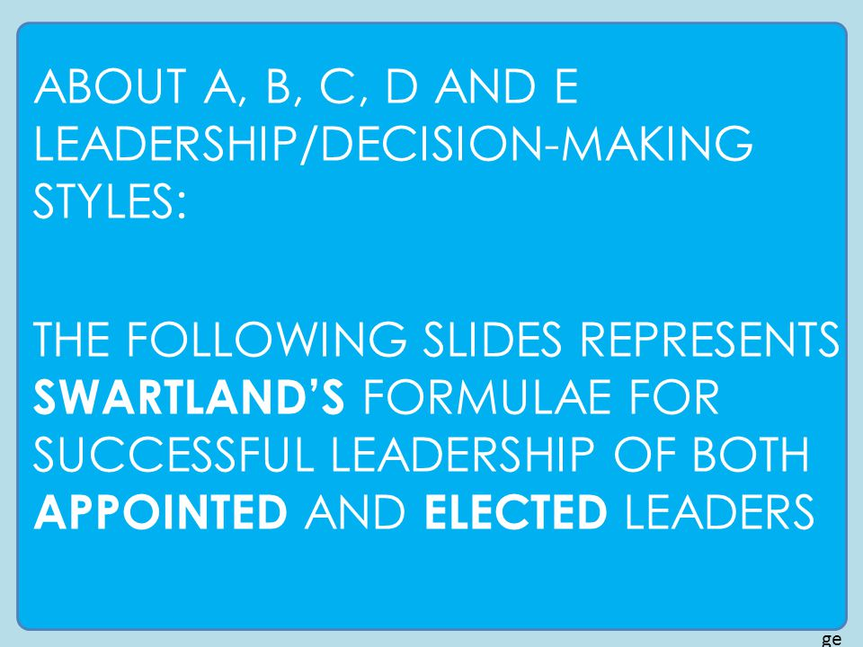 pa ge 16 ABOUT A, B, C, D AND E LEADERSHIP/DECISION-MAKING STYLES: THE FOLLOWING SLIDES REPRESENTS SWARTLAND'S FORMULAE FOR SUCCESSFUL LEADERSHIP OF BOTH APPOINTED AND ELECTED LEADERS