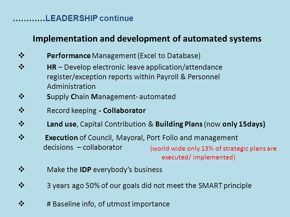 …………LEADERSHIP continue Implementation and development of automated systems  Performance Management (Excel to Database)  HR – Develop electronic leave application/attendance register/exception reports within Payroll & Personnel Administration  Supply Chain Management- automated  Record keeping - Collaborator  Land use, Capital Contribution & Building Plans (now only 15days)  Execution of Council, Mayoral, Port Folio and management decisions – collaborator  Make the IDP everybody's business  3 years ago 50% of our goals did not meet the SMART principle  # Baseline info, of utmost importance (world wide only 13% of strategic plans are executed/ implemented)