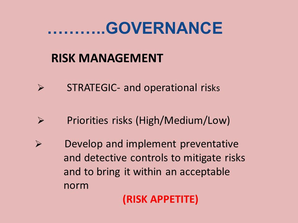 ………..GOVERNANCE RISK MANAGEMENT  STRATEGIC- and operational ris ks  Priorities risks (High/Medium/Low)  Develop and implement preventative and detective controls to mitigate risks and to bring it within an acceptable norm (RISK APPETITE)