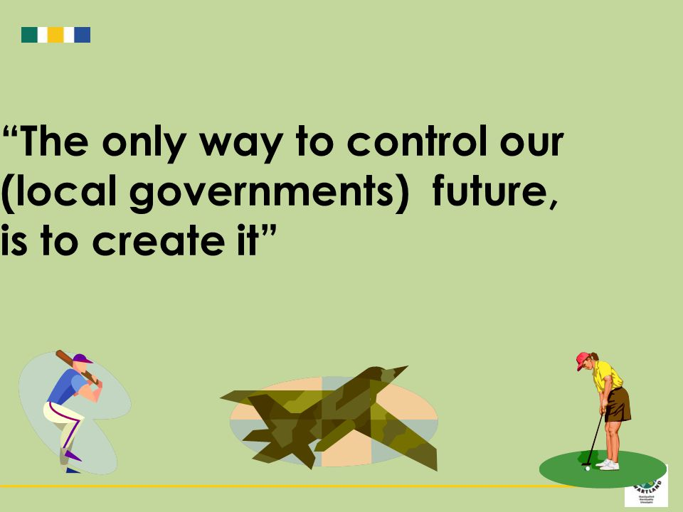 The only way to control our (local governments) future, is to create it
