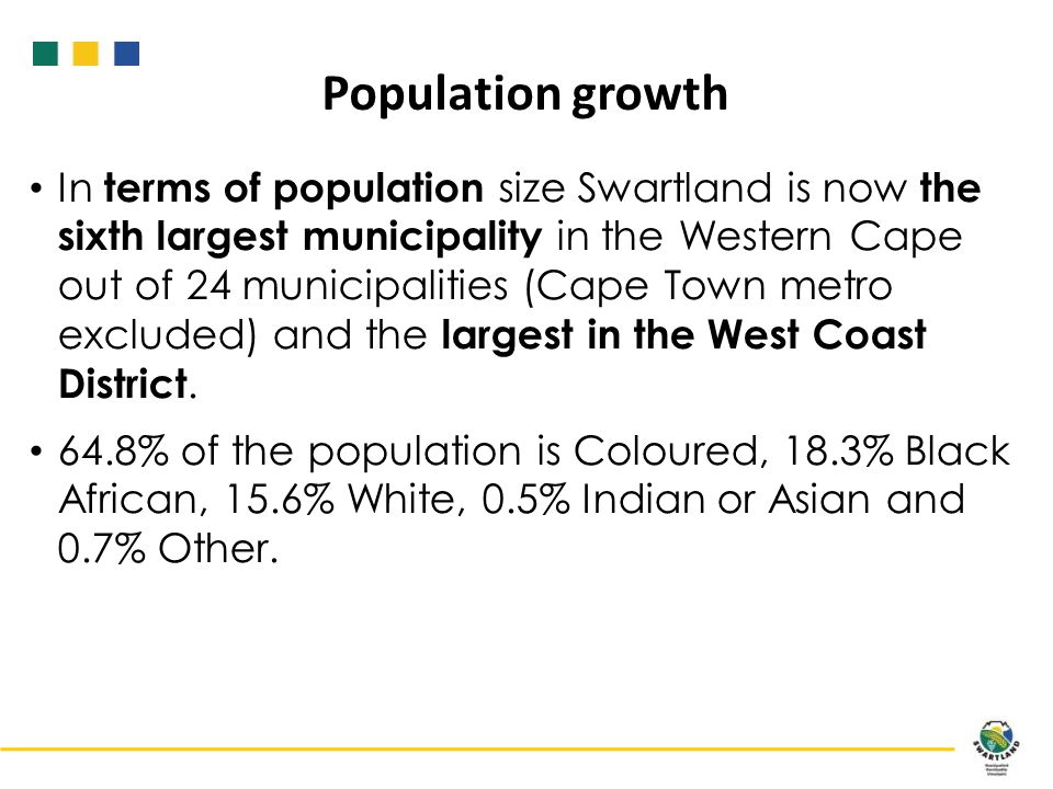 In terms of population size Swartland is now the sixth largest municipality in the Western Cape out of 24 municipalities (Cape Town metro excluded) and the largest in the West Coast District.
