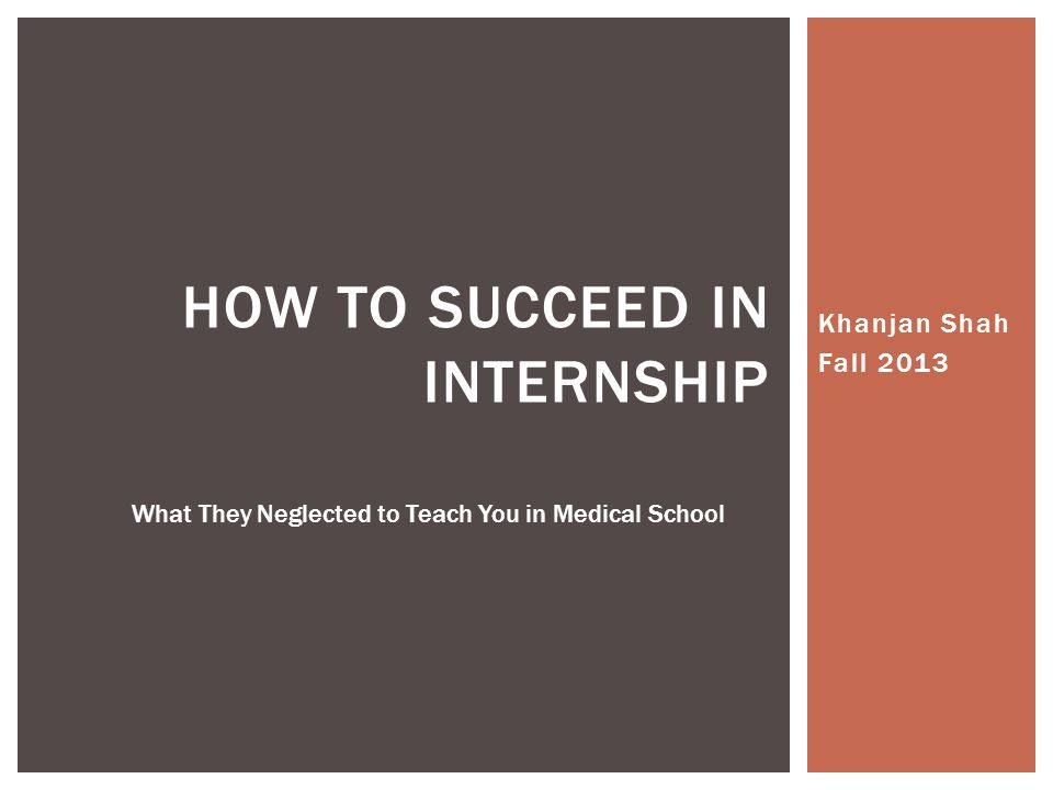 Khanjan Shah Fall 2013 HOW TO SUCCEED IN INTERNSHIP What They Neglected to Teach You in Medical School