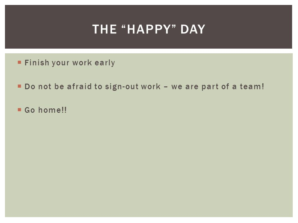  Finish your work early  Do not be afraid to sign-out work – we are part of a team.