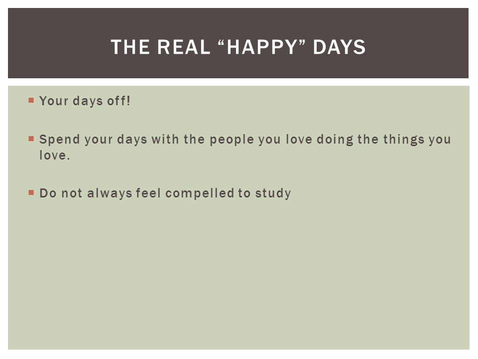 """ Your days off!  Spend your days with the people you love doing the things you love.  Do not always feel compelled to study THE REAL """"HAPPY"""" DAYS"""