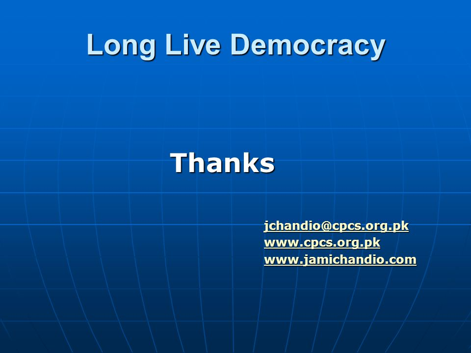 Long Live Democracy Thanks jchandio@cpcs.org.pk www.cpcs.org.pk www.jamichandio.com