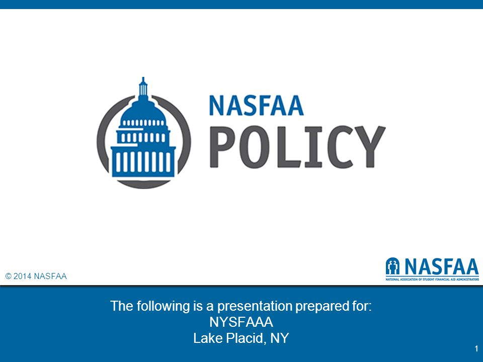 © 2014 NASFAA The following is a presentation prepared for: NYSFAAA Lake Placid, NY 1