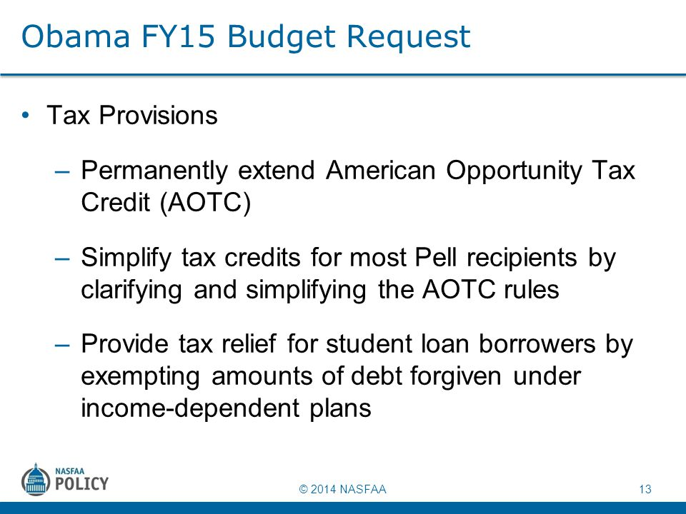 © 2014 NASFAA 13 Obama FY15 Budget Request Tax Provisions –Permanently extend American Opportunity Tax Credit (AOTC) –Simplify tax credits for most Pell recipients by clarifying and simplifying the AOTC rules –Provide tax relief for student loan borrowers by exempting amounts of debt forgiven under income-dependent plans