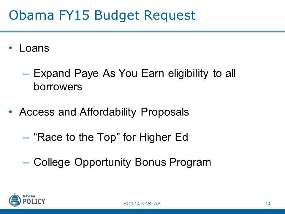 "© 2014 NASFAA 14 Obama FY15 Budget Request Loans –Expand Paye As You Earn eligibility to all borrowers Access and Affordability Proposals –""Race to th"