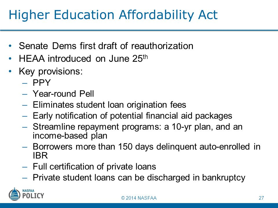 © 2014 NASFAA 27 Higher Education Affordability Act Senate Dems first draft of reauthorization HEAA introduced on June 25 th Key provisions: –PPY –Yea