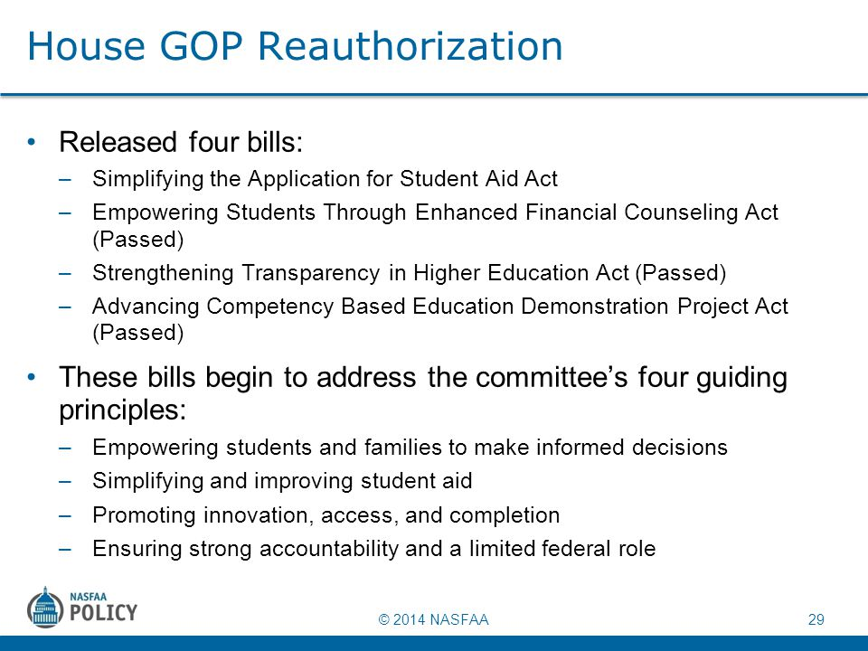 © 2014 NASFAA 29 House GOP Reauthorization Released four bills: –Simplifying the Application for Student Aid Act –Empowering Students Through Enhanced