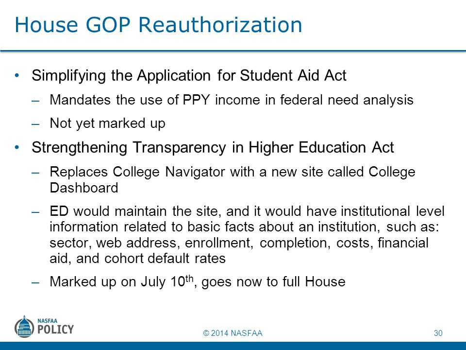 © 2014 NASFAA 30 House GOP Reauthorization Simplifying the Application for Student Aid Act –Mandates the use of PPY income in federal need analysis –N