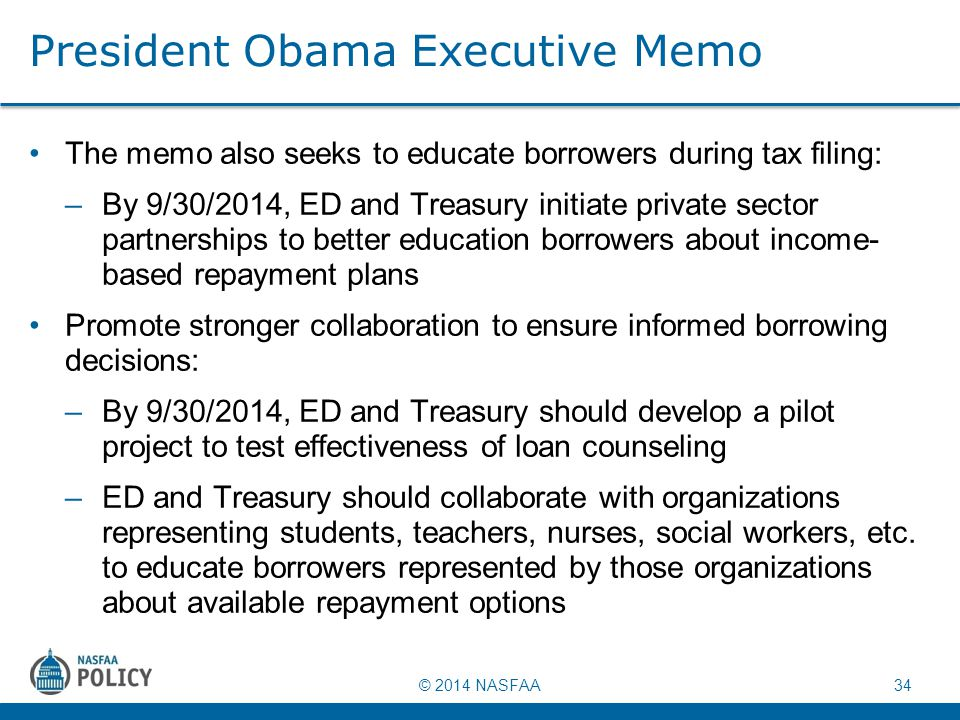 © 2014 NASFAA 34 President Obama Executive Memo The memo also seeks to educate borrowers during tax filing: –By 9/30/2014, ED and Treasury initiate pr