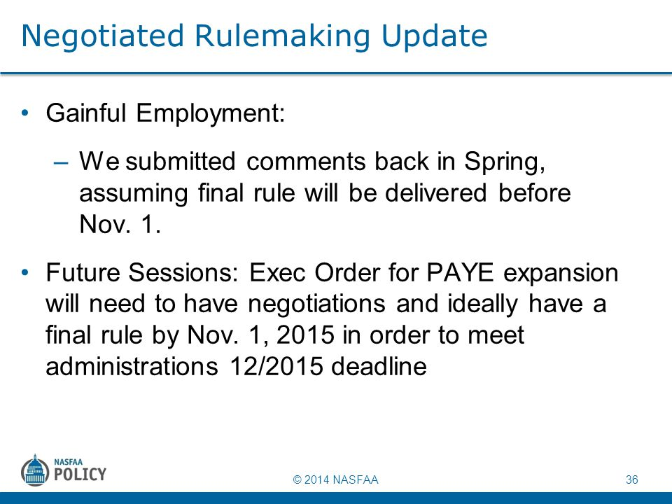 © 2014 NASFAA 36 Negotiated Rulemaking Update Gainful Employment: –We submitted comments back in Spring, assuming final rule will be delivered before