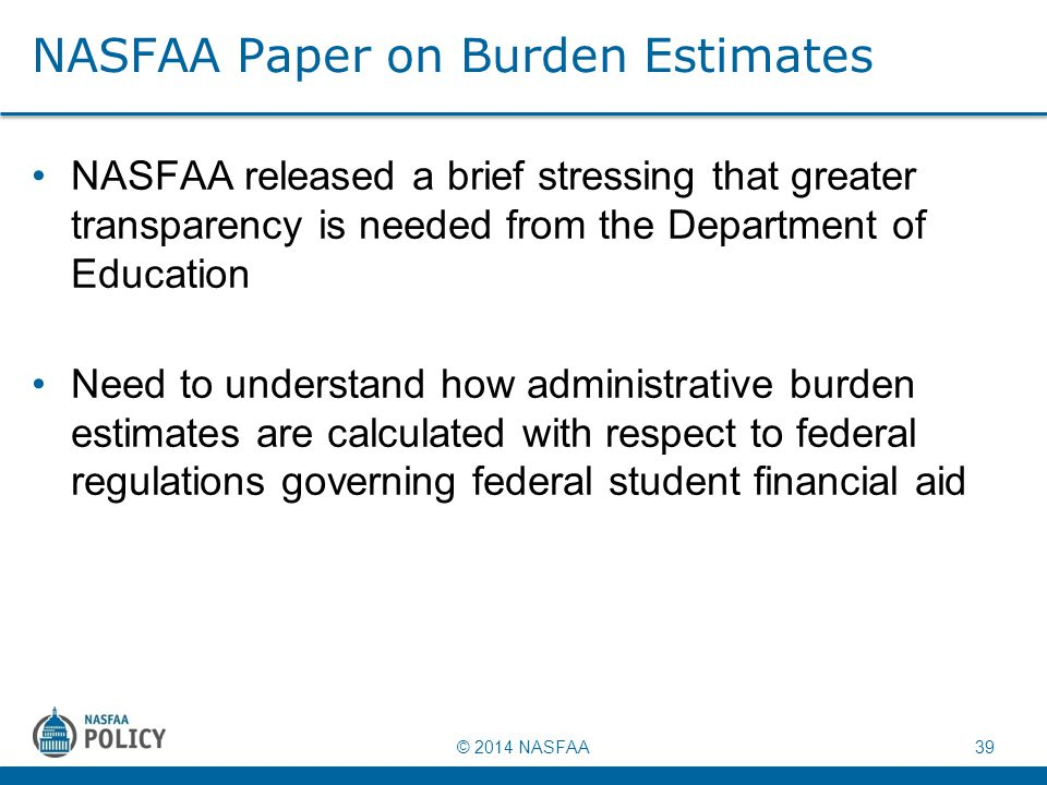 © 2014 NASFAA 39 NASFAA Paper on Burden Estimates NASFAA released a brief stressing that greater transparency is needed from the Department of Educati