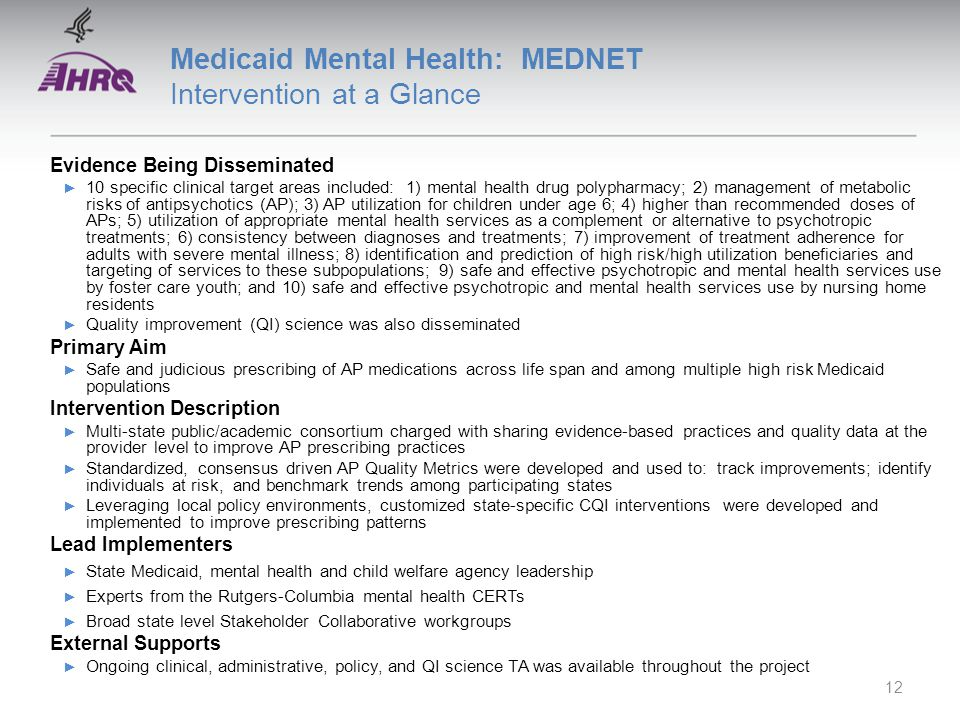 Medicaid Mental Health: MEDNET Intervention at a Glance Evidence Being Disseminated ► 10 specific clinical target areas included: 1) mental health drug polypharmacy; 2) management of metabolic risks of antipsychotics (AP); 3) AP utilization for children under age 6; 4) higher than recommended doses of APs; 5) utilization of appropriate mental health services as a complement or alternative to psychotropic treatments; 6) consistency between diagnoses and treatments; 7) improvement of treatment adherence for adults with severe mental illness; 8) identification and prediction of high risk/high utilization beneficiaries and targeting of services to these subpopulations; 9) safe and effective psychotropic and mental health services use by foster care youth; and 10) safe and effective psychotropic and mental health services use by nursing home residents ► Quality improvement (QI) science was also disseminated Primary Aim ► Safe and judicious prescribing of AP medications across life span and among multiple high risk Medicaid populations Intervention Description ► Multi-state public/academic consortium charged with sharing evidence-based practices and quality data at the provider level to improve AP prescribing practices ► Standardized, consensus driven AP Quality Metrics were developed and used to: track improvements; identify individuals at risk, and benchmark trends among participating states ► Leveraging local policy environments, customized state-specific CQI interventions were developed and implemented to improve prescribing patterns Lead Implementers ► State Medicaid, mental health and child welfare agency leadership ► Experts from the Rutgers-Columbia mental health CERTs ► Broad state level Stakeholder Collaborative workgroups External Supports ► Ongoing clinical, administrative, policy, and QI science TA was available throughout the project 12