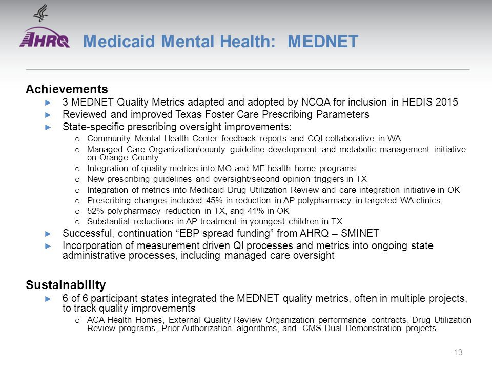 Medicaid Mental Health: MEDNET Achievements ► 3 MEDNET Quality Metrics adapted and adopted by NCQA for inclusion in HEDIS 2015 ► Reviewed and improved Texas Foster Care Prescribing Parameters ► State-specific prescribing oversight improvements: o Community Mental Health Center feedback reports and CQI collaborative in WA o Managed Care Organization/county guideline development and metabolic management initiative on Orange County o Integration of quality metrics into MO and ME health home programs o New prescribing guidelines and oversight/second opinion triggers in TX o Integration of metrics into Medicaid Drug Utilization Review and care integration initiative in OK o Prescribing changes included 45% in reduction in AP polypharmacy in targeted WA clinics o 52% polypharmacy reduction in TX, and 41% in OK o Substantial reductions in AP treatment in youngest children in TX ► Successful, continuation EBP spread funding from AHRQ – SMINET ► Incorporation of measurement driven QI processes and metrics into ongoing state administrative processes, including managed care oversight Sustainability ► 6 of 6 participant states integrated the MEDNET quality metrics, often in multiple projects, to track quality improvements o ACA Health Homes, External Quality Review Organization performance contracts, Drug Utilization Review programs, Prior Authorization algorithms, and CMS Dual Demonstration projects 13