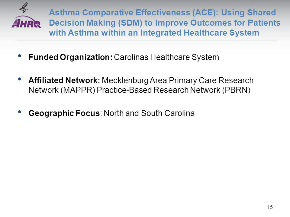 Asthma Comparative Effectiveness (ACE): Using Shared Decision Making (SDM) to Improve Outcomes for Patients with Asthma within an Integrated Healthcare System Funded Organization: Carolinas Healthcare System Affiliated Network: Mecklenburg Area Primary Care Research Network (MAPPR) Practice-Based Research Network (PBRN) Geographic Focus: North and South Carolina 15