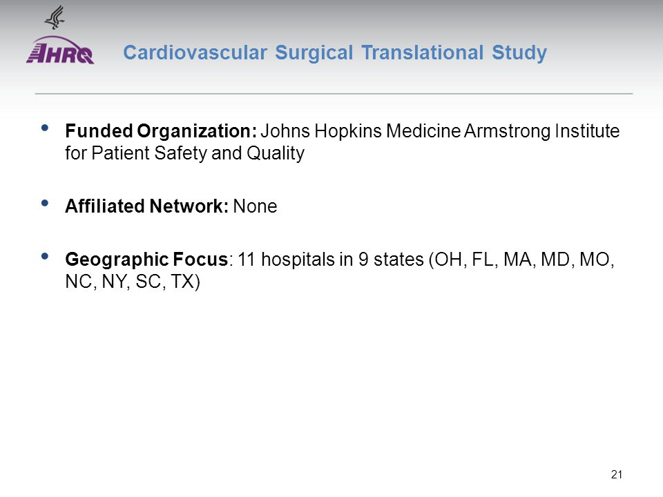 Cardiovascular Surgical Translational Study Funded Organization: Johns Hopkins Medicine Armstrong Institute for Patient Safety and Quality Affiliated Network: None Geographic Focus: 11 hospitals in 9 states (OH, FL, MA, MD, MO, NC, NY, SC, TX) 21