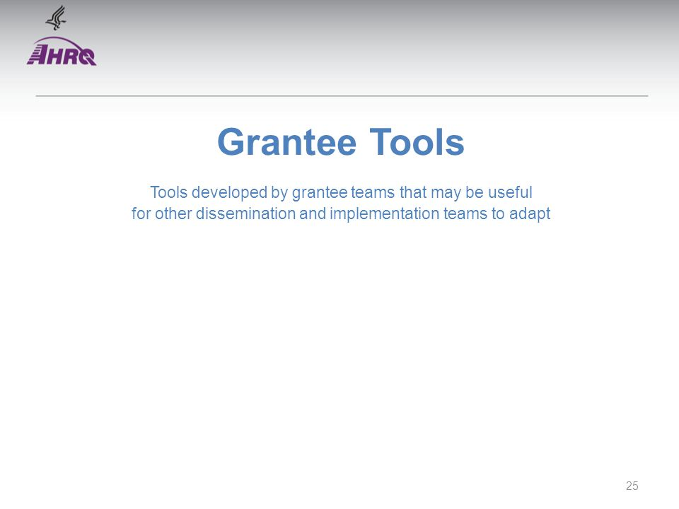 Grantee Tools Tools developed by grantee teams that may be useful for other dissemination and implementation teams to adapt 25