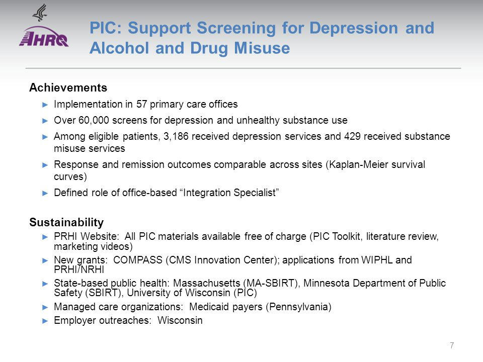 PIC: Support Screening for Depression and Alcohol and Drug Misuse Achievements ► Implementation in 57 primary care offices ► Over 60,000 screens for depression and unhealthy substance use ► Among eligible patients, 3,186 received depression services and 429 received substance misuse services ► Response and remission outcomes comparable across sites (Kaplan-Meier survival curves) ► Defined role of office-based Integration Specialist Sustainability ► PRHI Website: All PIC materials available free of charge (PIC Toolkit, literature review, marketing videos) ► New grants: COMPASS (CMS Innovation Center); applications from WIPHL and PRHI/NRHI ► State-based public health: Massachusetts (MA-SBIRT), Minnesota Department of Public Safety (SBIRT), University of Wisconsin (PIC) ► Managed care organizations: Medicaid payers (Pennsylvania) ► Employer outreaches: Wisconsin 7