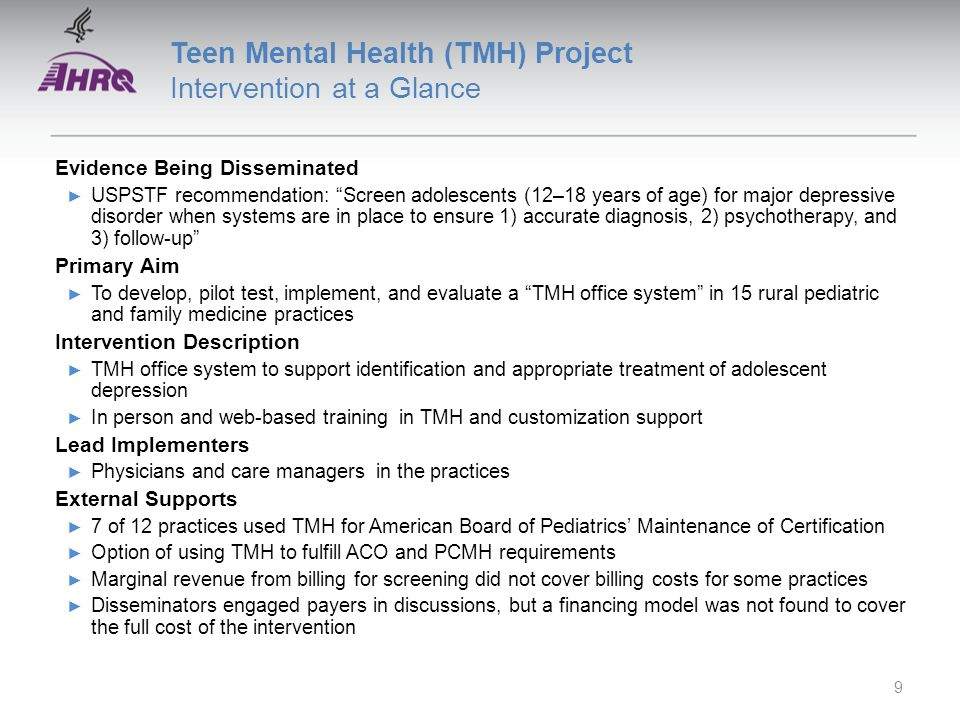Teen Mental Health (TMH) Project Achievements ► TMH office system was developed and implemented in 12 practices ► Total of 9,894 teens were screened Sustainability ► 7 of 12 practices continued to screen and use the TMH registry 9 months after active intervention ended ► The remaining 5 practices report continuing some components, but did stop use of the registry 10
