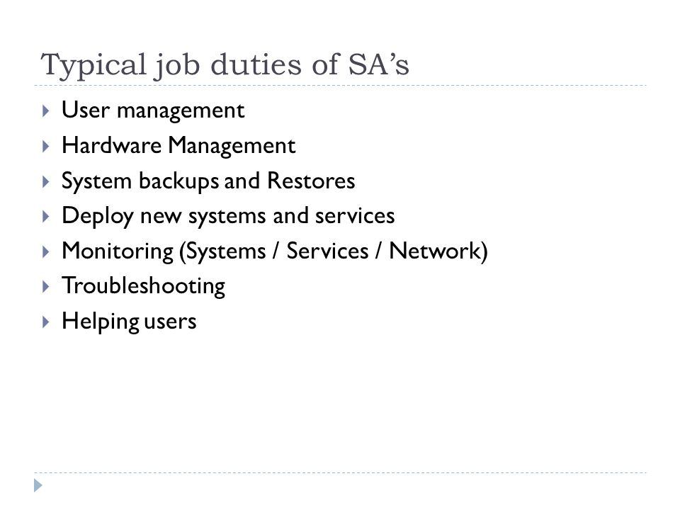 Typical job duties of SA's  User management  Hardware Management  System backups and Restores  Deploy new systems and services  Monitoring (Systems / Services / Network)  Troubleshooting  Helping users